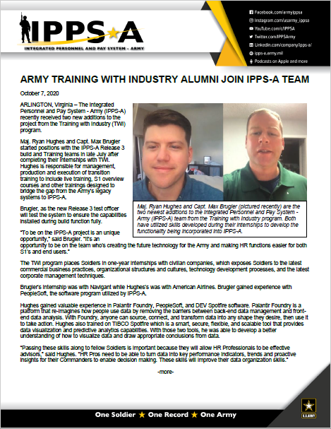 """Article: Army Training With Industry alumni join IPPS-A team ARLINGTON, Virginia – The Integrated Personnel and Pay System – Army (IPPS-A) recently received two new additions to the project from the Training with Industry (TWI) program. Maj. Ryan Hughes and Capt. Max Brugler started positions with the IPPS-A Release 3 build and Training teams in late July after completing their internships with TWI. Hughes is responsible for management, production and execution of transition training to include live training, S1 overview courses and other trainings designed to bridge the gap from the Army's legacy systems to IPPS-A. Brugler, as the new Release 3 test officer will test the system to ensure the capabilities installed during build function fully. """"To be on the IPPS-A project is an unique opportunity,"""" said Brugler. """"It's an opportunity to be on the team who's creating the future technology for the Army and making HR functions easier for both S1's and end users."""" The TWI program places Soldiers in one-year internships with civilian companies, which exposes Soldiers to the latest commercial business practices, organizational structures and cultures, technology development processes, and the latest corporate management techniques. Brugler's internship was with Navigant while Hughes's was with American Airlines. Brugler gained experience with PeopleSoft, the software program utilized by IPPS-A. Hughes gained valuable experience in Palantir Foundry, PeopleSoft, and DEV Spotfire software. Palantir Foundry is a platform that re-imagines how people use data by removing the barriers between back-end data management and front-end data analysis. With Foundry, anyone can source, connect, and transform data into any shape they desire, then use it to take action. Hughes also trained on TIBCO Spotfire which is a smart, secure, flexible, and scalable tool that provides data visualization and predictive analytics capabilities. With those two tools, he was able to develop a better under"""
